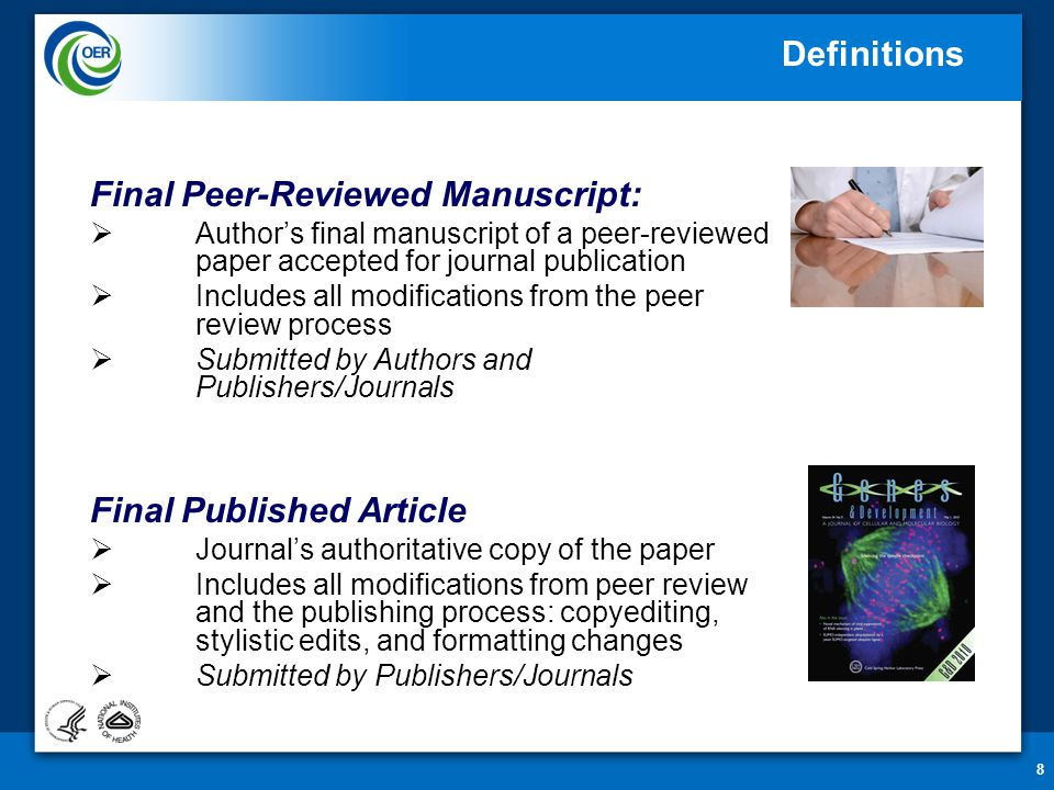 8 Final Peer-Reviewed Manuscript:  Author's final manuscript of a peer-reviewed paper accepted for journal publication  Includes all modifications from the peer review process  Submitted by Authors and Publishers/Journals Final Published Article  Journal's authoritative copy of the paper  Includes all modifications from peer review and the publishing process: copyediting, stylistic edits, and formatting changes  Submitted by Publishers/Journals Definitions