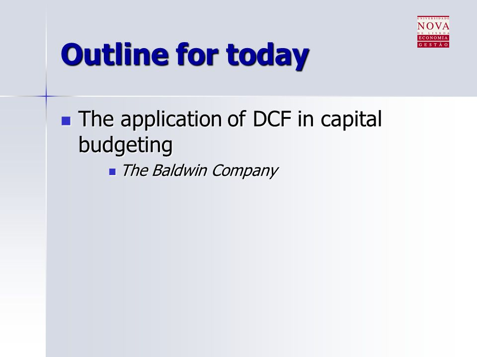 Outline for today The application of DCF in capital budgeting The application of DCF in capital budgeting The Baldwin Company The Baldwin Company