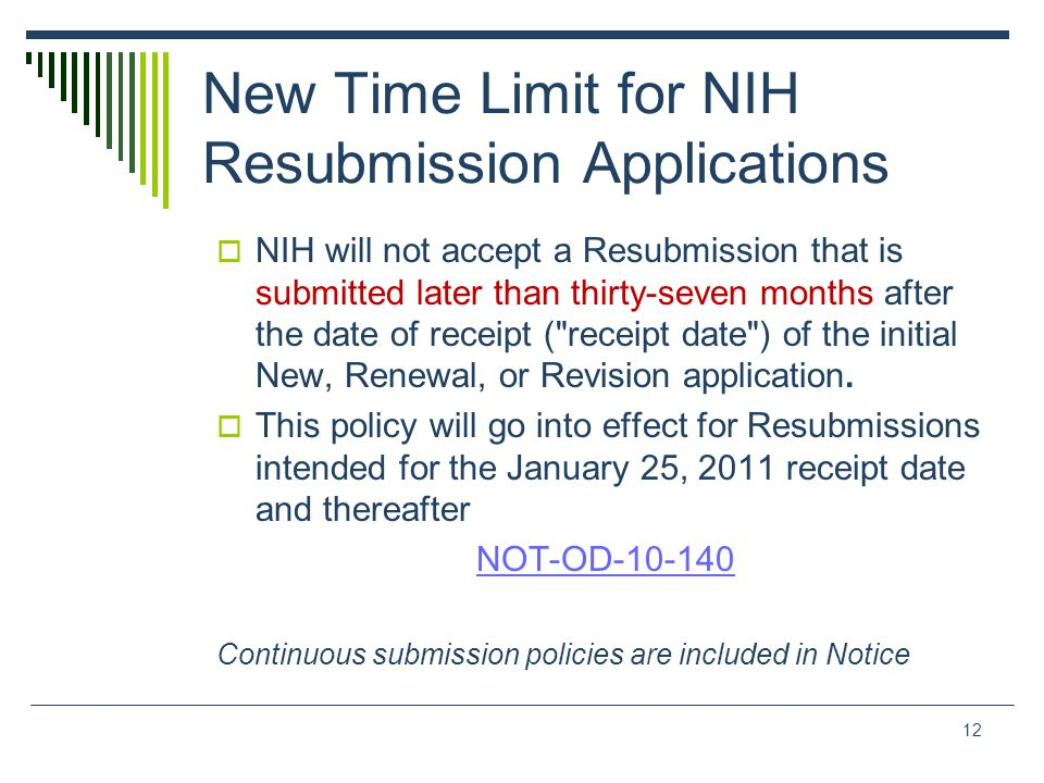 New Time Limit for NIH Resubmission Applications  NIH will not accept a Resubmission that is submitted later than thirty-seven months after the date of receipt ( receipt date ) of the initial New, Renewal, or Revision application.