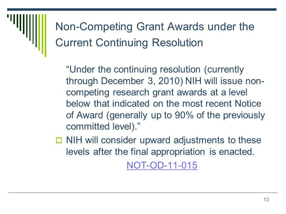 13 Non-Competing Grant Awards under the Current Continuing Resolution Under the continuing resolution (currently through December 3, 2010) NIH will issue non- competing research grant awards at a level below that indicated on the most recent Notice of Award (generally up to 90% of the previously committed level).  NIH will consider upward adjustments to these levels after the final appropriation is enacted.