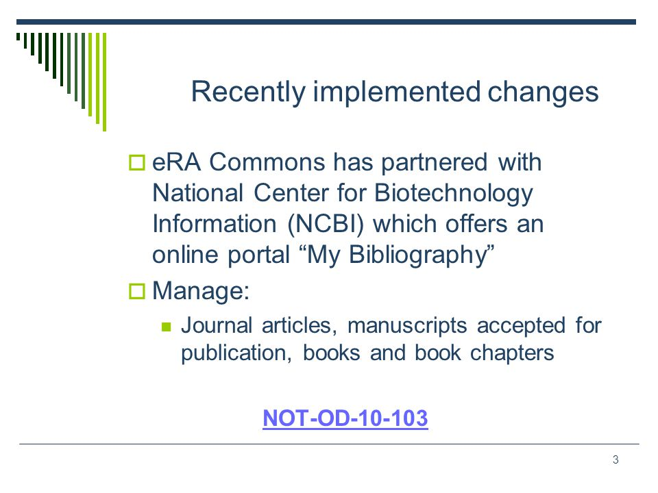 3 Recently implemented changes  eRA Commons has partnered with National Center for Biotechnology Information (NCBI) which offers an online portal My Bibliography  Manage: Journal articles, manuscripts accepted for publication, books and book chapters NOT-OD-10-103