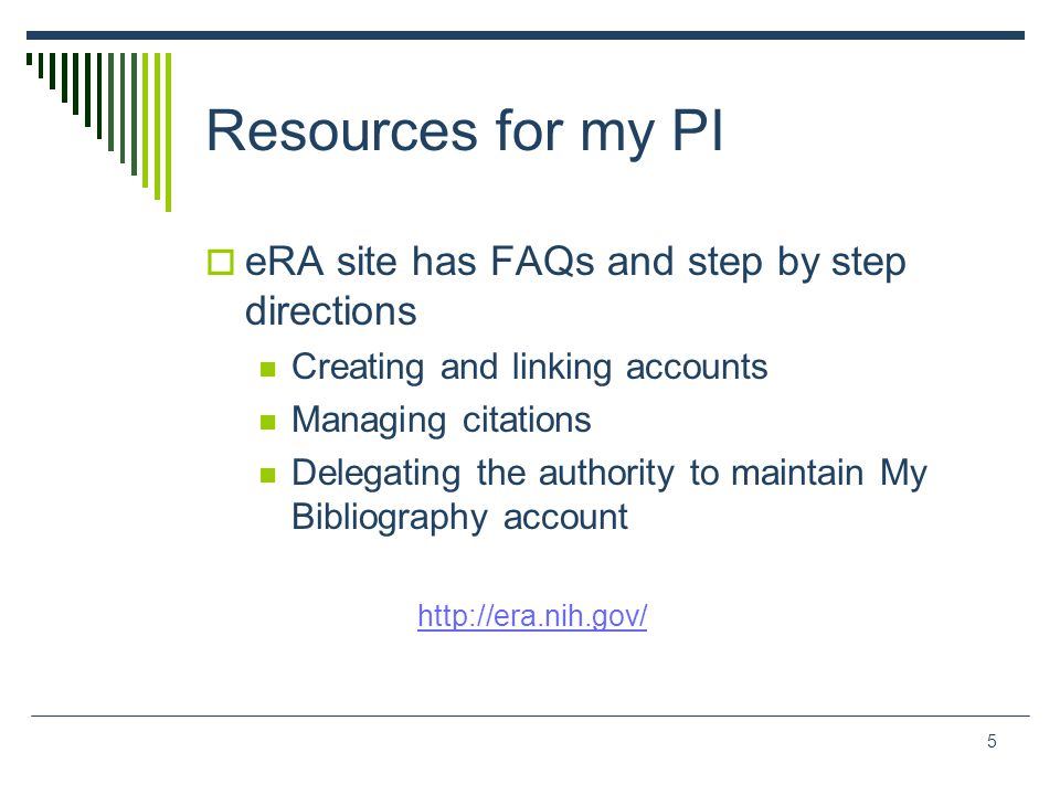 Resources for my PI  eRA site has FAQs and step by step directions Creating and linking accounts Managing citations Delegating the authority to maintain My Bibliography account http://era.nih.gov/ 5