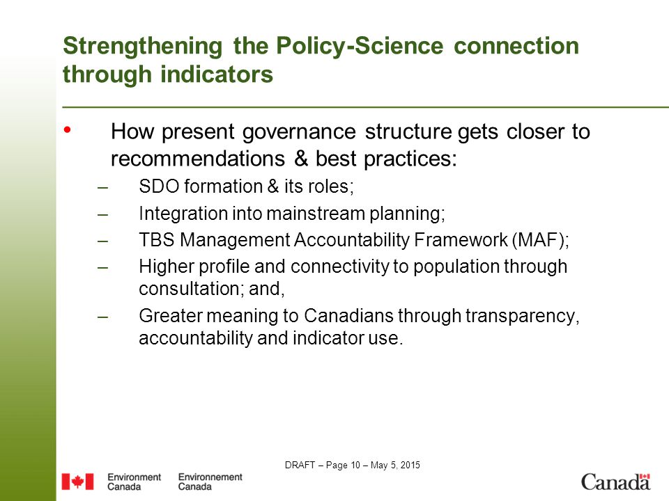 DRAFT – Page 10 – May 5, 2015 Strengthening the Policy-Science connection through indicators How present governance structure gets closer to recommendations & best practices: –SDO formation & its roles; –Integration into mainstream planning; –TBS Management Accountability Framework (MAF); –Higher profile and connectivity to population through consultation; and, –Greater meaning to Canadians through transparency, accountability and indicator use.