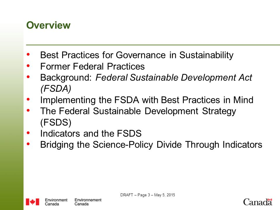 DRAFT – Page 3 – May 5, 2015 Overview Best Practices for Governance in Sustainability Former Federal Practices Background: Federal Sustainable Development Act (FSDA) Implementing the FSDA with Best Practices in Mind The Federal Sustainable Development Strategy (FSDS) Indicators and the FSDS Bridging the Science-Policy Divide Through Indicators