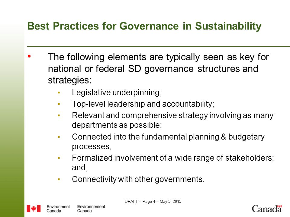 DRAFT – Page 4 – May 5, 2015 Best Practices for Governance in Sustainability The following elements are typically seen as key for national or federal SD governance structures and strategies: ▪Legislative underpinning; ▪Top-level leadership and accountability; ▪Relevant and comprehensive strategy involving as many departments as possible; ▪Connected into the fundamental planning & budgetary processes; ▪Formalized involvement of a wide range of stakeholders; and, ▪Connectivity with other governments.
