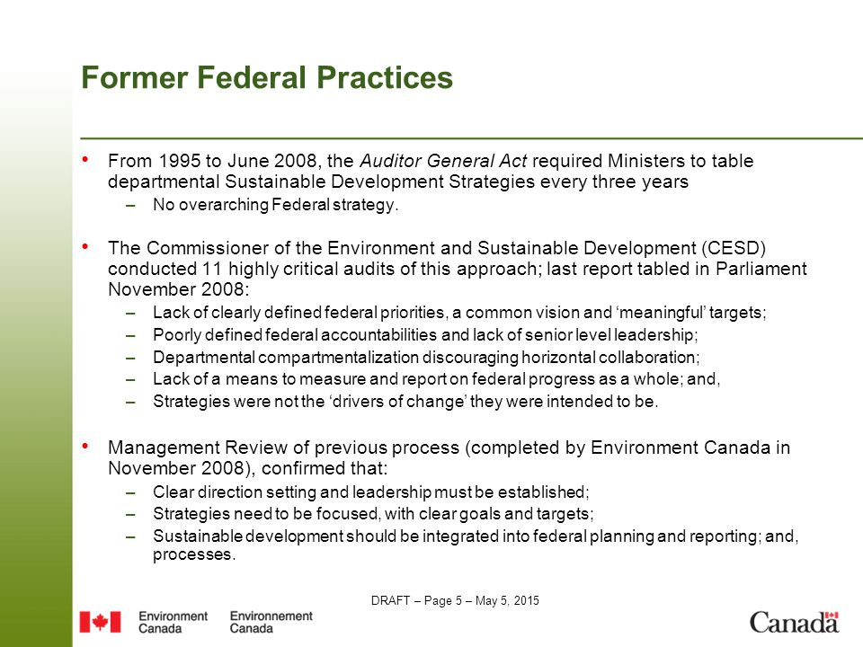 DRAFT – Page 5 – May 5, 2015 Former Federal Practices From 1995 to June 2008, the Auditor General Act required Ministers to table departmental Sustainable Development Strategies every three years –No overarching Federal strategy.