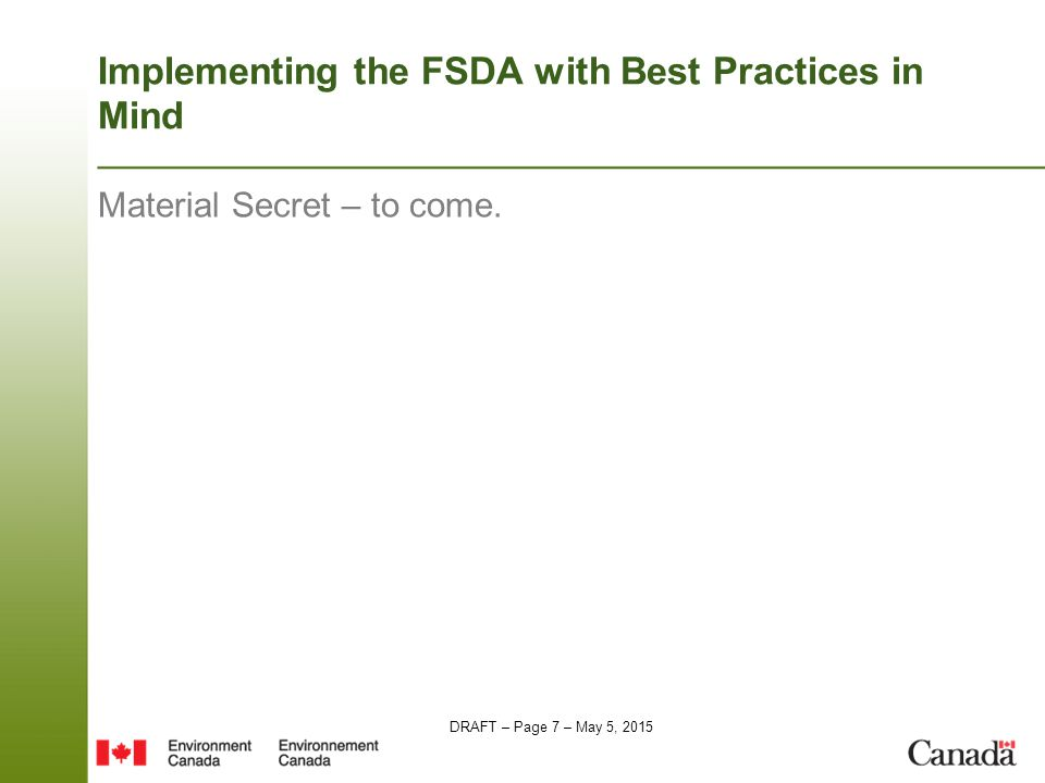 DRAFT – Page 7 – May 5, 2015 Implementing the FSDA with Best Practices in Mind Material Secret – to come.
