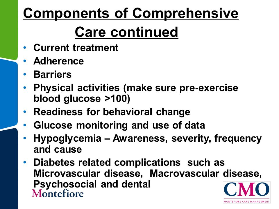 Components of Comprehensive Care continued Current treatment Adherence Barriers Physical activities (make sure pre-exercise blood glucose >100) Readiness for behavioral change Glucose monitoring and use of data Hypoglycemia – Awareness, severity, frequency and cause Diabetes related complications such as Microvascular disease, Macrovascular disease, Psychosocial and dental