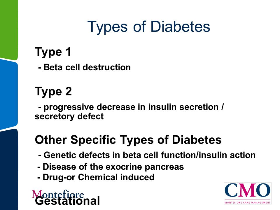 Types of Diabetes Type 1 - Beta cell destruction Type 2 - progressive decrease in insulin secretion / secretory defect Other Specific Types of Diabetes - Genetic defects in beta cell function/insulin action - Disease of the exocrine pancreas - Drug-or Chemical induced Gestational