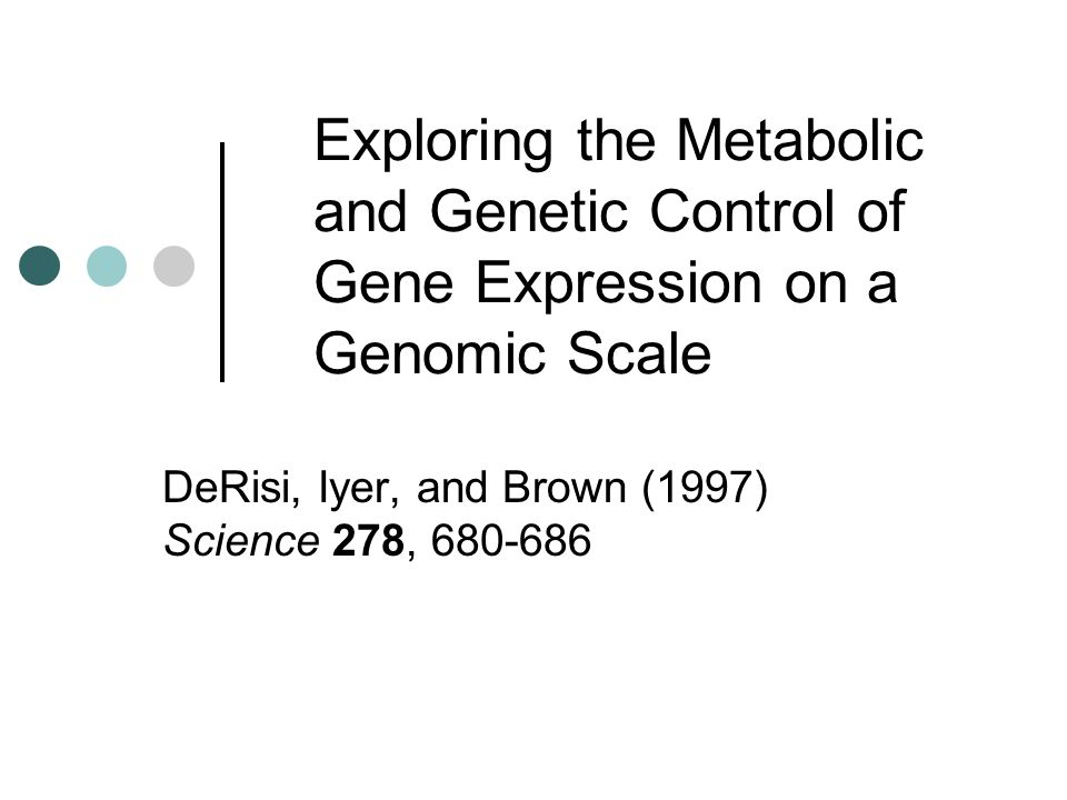 Exploring the Metabolic and Genetic Control of Gene Expression on a Genomic Scale DeRisi, Iyer, and Brown (1997) Science 278, 680-686