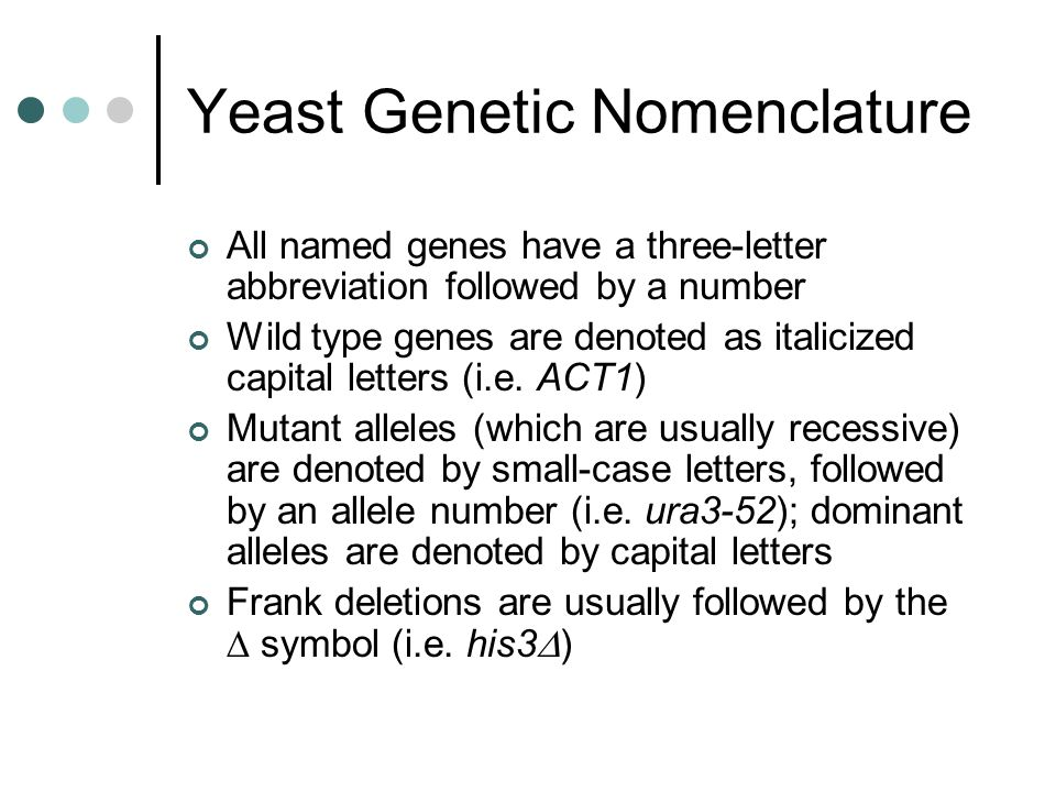 Yeast Genetic Nomenclature All named genes have a three-letter abbreviation followed by a number Wild type genes are denoted as italicized capital let