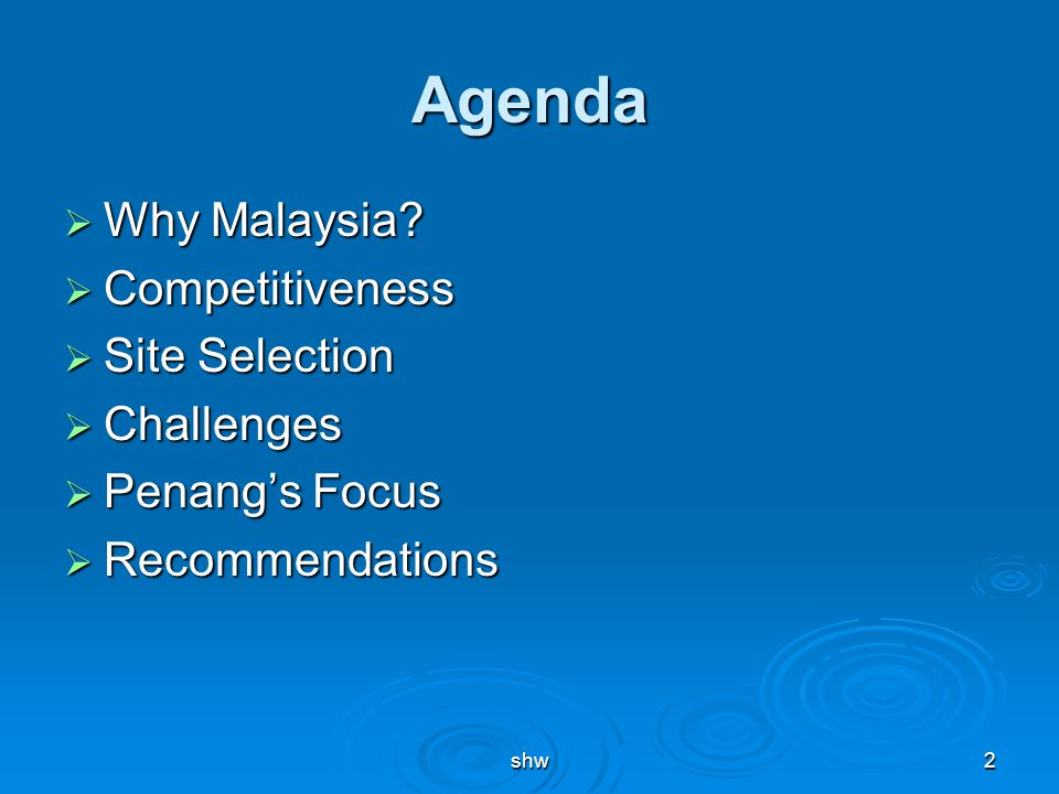 shw2 Agenda  Why Malaysia?  Competitiveness  Site Selection  Challenges  Penang's Focus  Recommendations