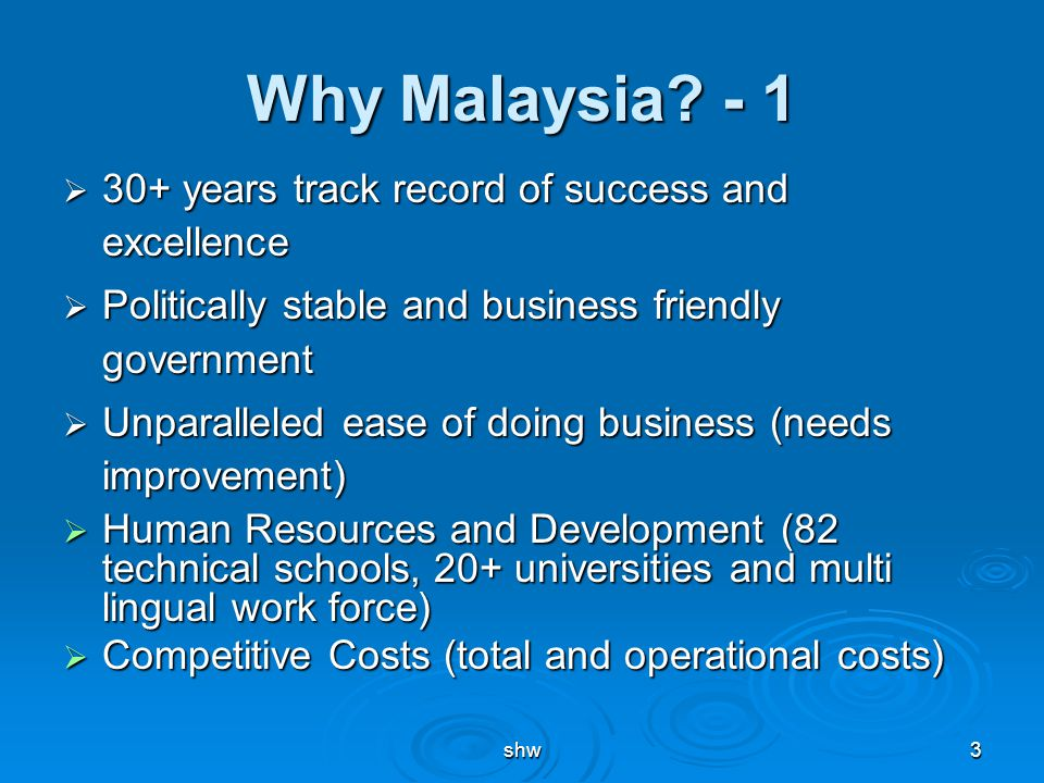 shw3 Why Malaysia? - 1  30+ years track record of success and excellence  Politically stable and business friendly government  Unparalleled ease of
