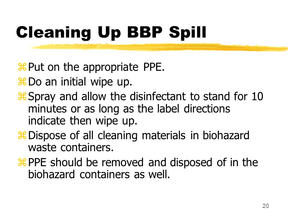 20 Cleaning Up BBP Spill zPut on the appropriate PPE. zDo an initial wipe up. zSpray and allow the disinfectant to stand for 10 minutes or as long as