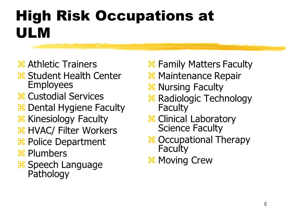 6 High Risk Occupations at ULM zAthletic Trainers zStudent Health Center Employees zCustodial Services zDental Hygiene Faculty zKinesiology Faculty zHVAC/ Filter Workers zPolice Department zPlumbers zSpeech Language Pathology z Family Matters Faculty z Maintenance Repair z Nursing Faculty z Radiologic Technology Faculty z Clinical Laboratory Science Faculty z Occupational Therapy Faculty z Moving Crew