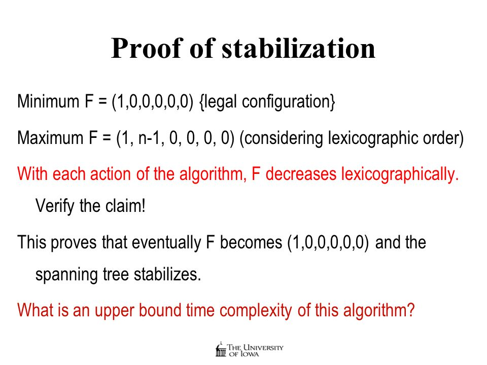 Proof of stabilization Minimum F = (1,0,0,0,0,0) {legal configuration} Maximum F = (1, n-1, 0, 0, 0, 0) (considering lexicographic order) With each action of the algorithm, F decreases lexicographically.
