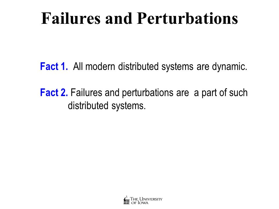 Failures and Perturbations Fact 1. All modern distributed systems are dynamic.