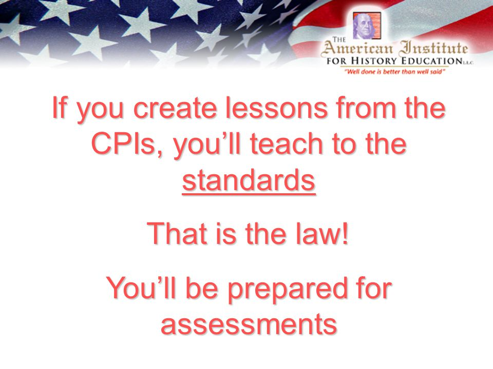 If you create lessons from the CPIs, you'll teach to the standards That is the law.