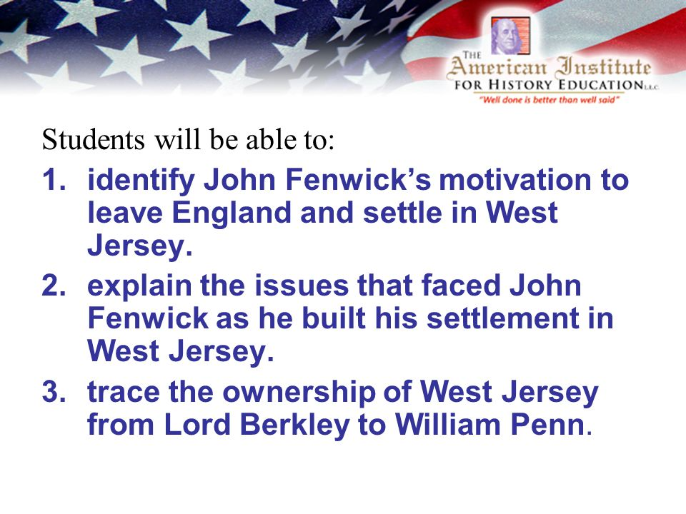 Students will be able to: 1.identify John Fenwick's motivation to leave England and settle in West Jersey.