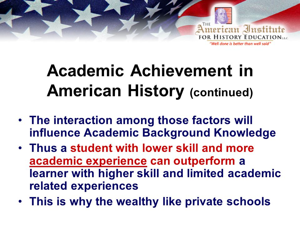 Academic Achievement in American History (continued) The interaction among those factors will influence Academic Background Knowledge Thus a student with lower skill and more academic experience can outperform a learner with higher skill and limited academic related experiences This is why the wealthy like private schools