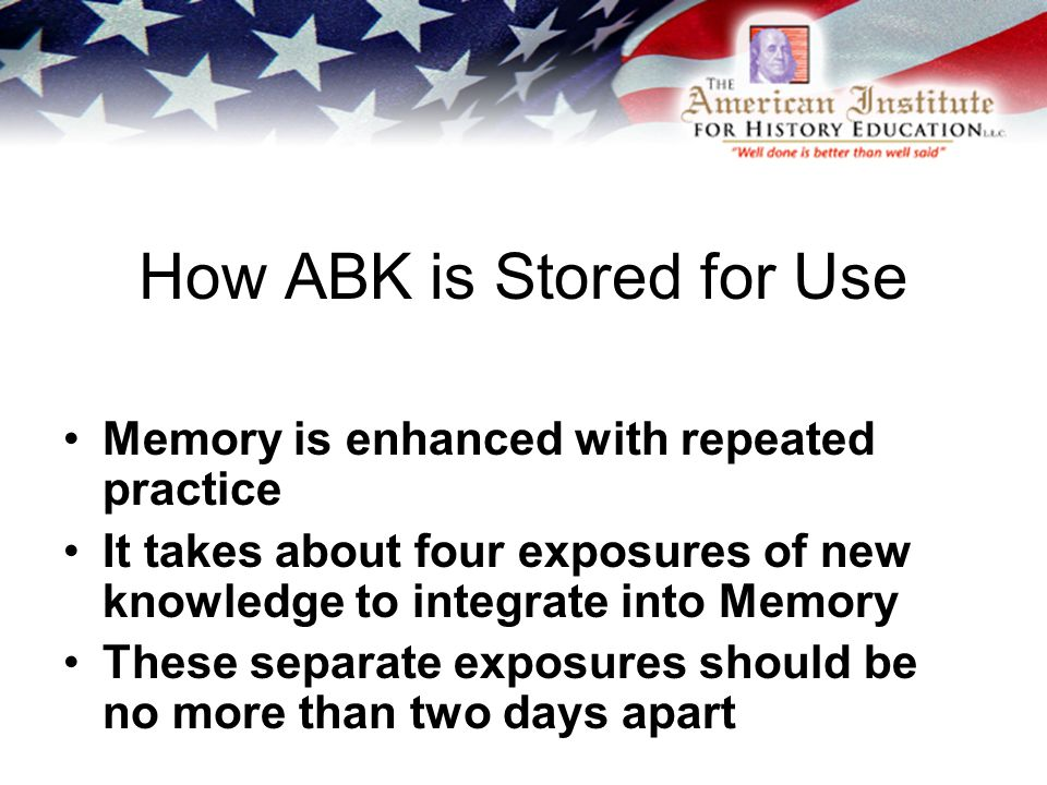 How ABK is Stored for Use Memory is enhanced with repeated practice It takes about four exposures of new knowledge to integrate into Memory These separate exposures should be no more than two days apart