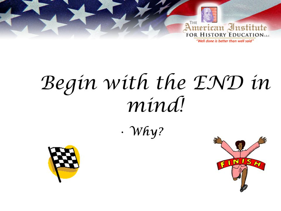 Begin with the END in mind! Why?
