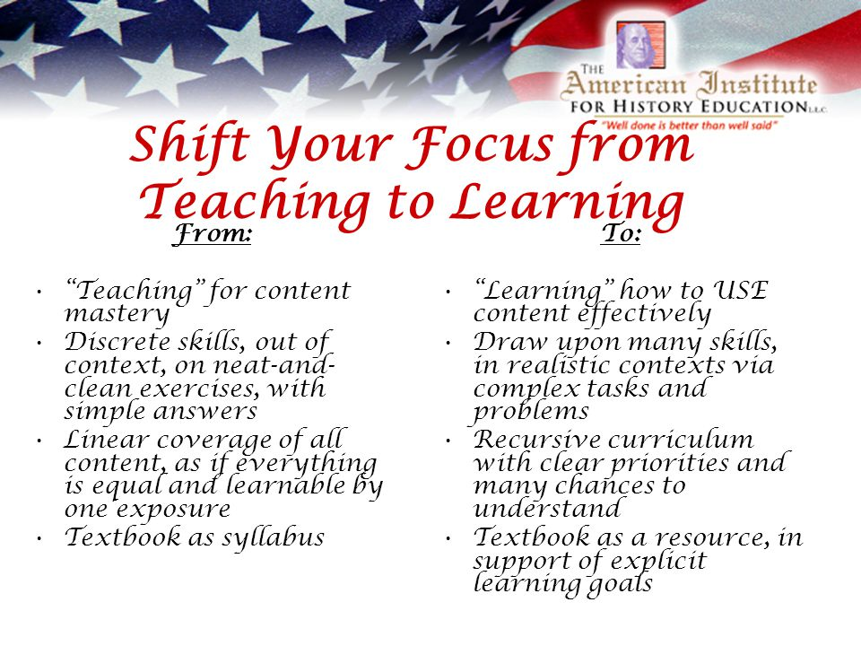 Shift Your Focus from Teaching to Learning From: Teaching for content mastery Discrete skills, out of context, on neat-and- clean exercises, with simple answers Linear coverage of all content, as if everything is equal and learnable by one exposure Textbook as syllabus To: Learning how to USE content effectively Draw upon many skills, in realistic contexts via complex tasks and problems Recursive curriculum with clear priorities and many chances to understand Textbook as a resource, in support of explicit learning goals