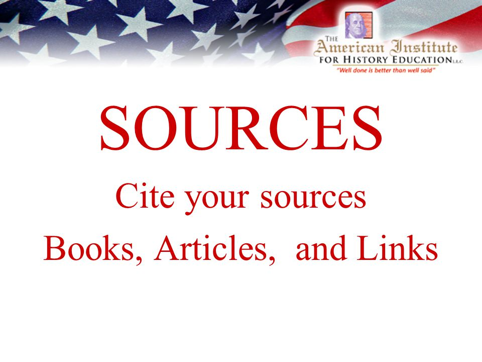 SOURCES Cite your sources Books, Articles, and Links