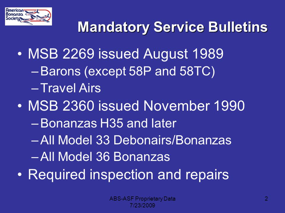 Mandatory Service Bulletins MSB 2269 issued August 1989 –Barons (except 58P and 58TC) –Travel Airs MSB 2360 issued November 1990 –Bonanzas H35 and later –All Model 33 Debonairs/Bonanzas –All Model 36 Bonanzas Required inspection and repairs 2ABS-ASF Proprietary Data 7/23/2009