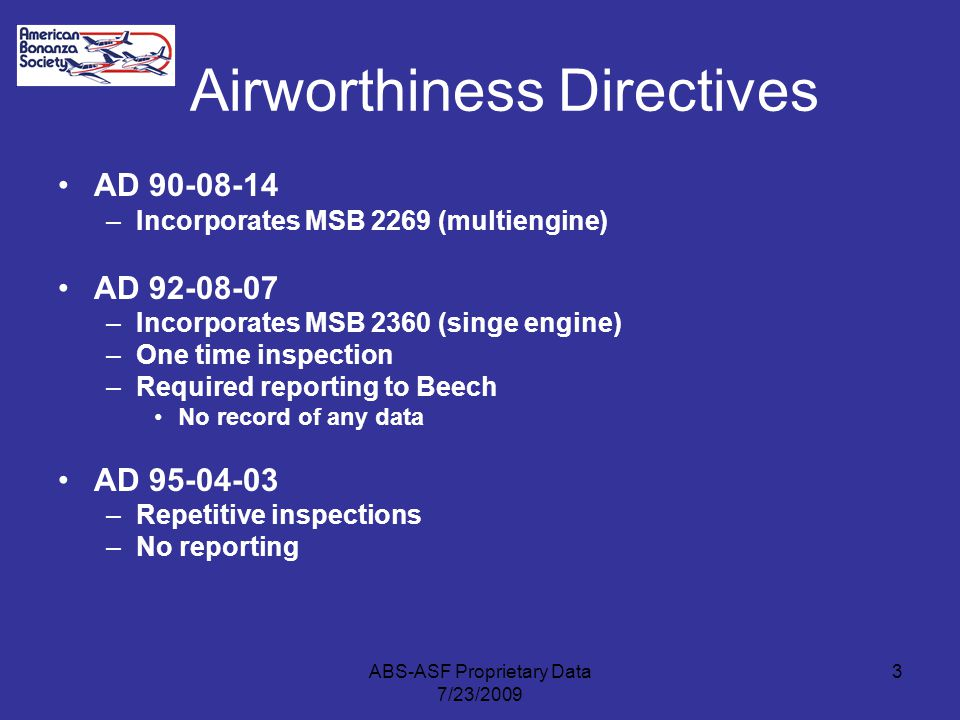 Airworthiness Directives AD 90-08-14 –Incorporates MSB 2269 (multiengine) AD 92-08-07 –Incorporates MSB 2360 (singe engine) –One time inspection –Required reporting to Beech No record of any data AD 95-04-03 –Repetitive inspections –No reporting 3ABS-ASF Proprietary Data 7/23/2009