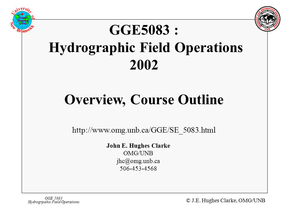 © J.E. Hughes Clarke, OMG/UNB GGE 5083 Hydrogrpahic Field Operations GGE5083 : Hydrographic Field Operations 2002 Overview, Course Outline http://www.
