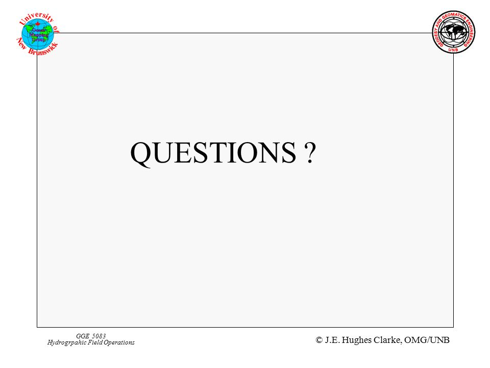 © J.E. Hughes Clarke, OMG/UNB GGE 5083 Hydrogrpahic Field Operations QUESTIONS
