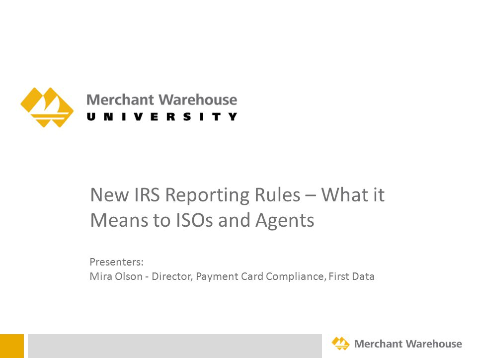 New IRS Reporting Rules – What it Means to ISOs and Agents Presenters: Mira Olson - Director, Payment Card Compliance, First Data