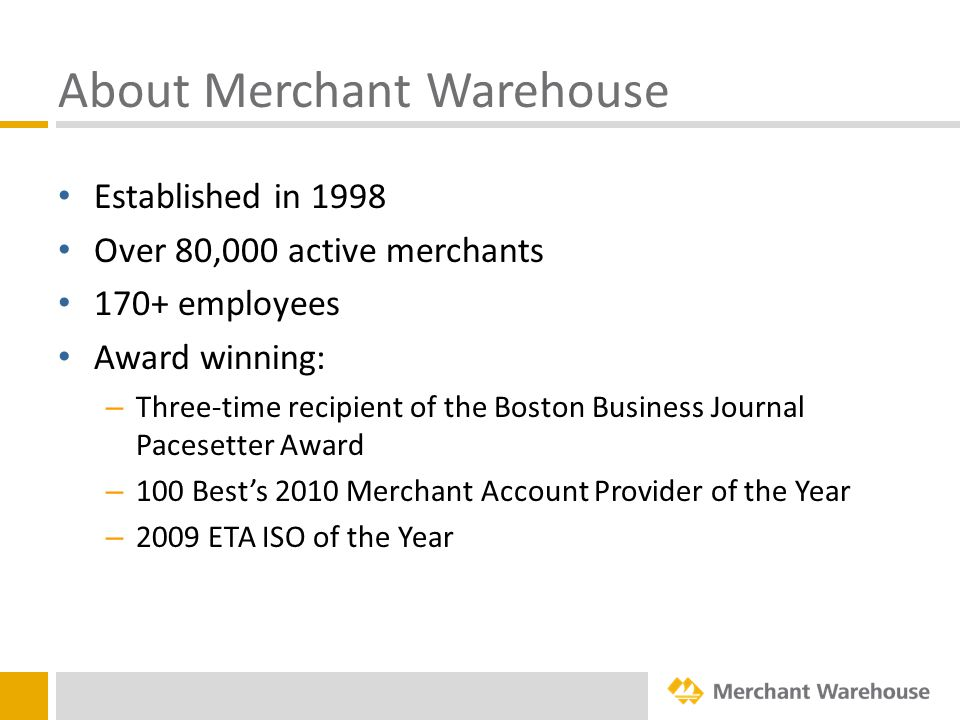 About Merchant Warehouse Established in 1998 Over 80,000 active merchants 170+ employees Award winning: – Three-time recipient of the Boston Business Journal Pacesetter Award – 100 Best's 2010 Merchant Account Provider of the Year – 2009 ETA ISO of the Year