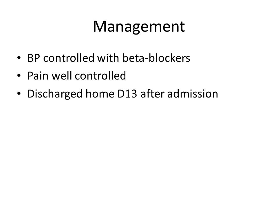 Management BP controlled with beta-blockers Pain well controlled Discharged home D13 after admission
