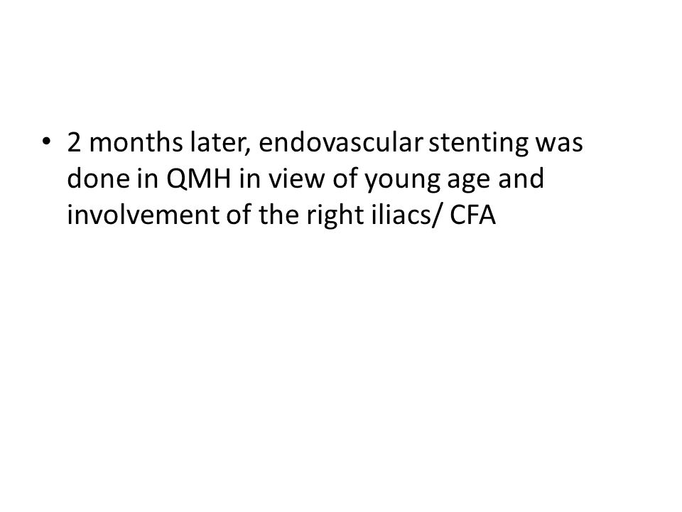 2 months later, endovascular stenting was done in QMH in view of young age and involvement of the right iliacs/ CFA