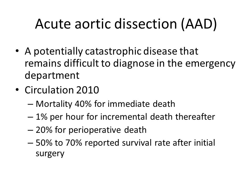 Acute aortic dissection (AAD) A potentially catastrophic disease that remains difficult to diagnose in the emergency department Circulation 2010 – Mortality 40% for immediate death – 1% per hour for incremental death thereafter – 20% for perioperative death – 50% to 70% reported survival rate after initial surgery