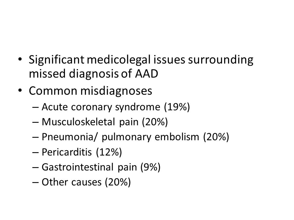Significant medicolegal issues surrounding missed diagnosis of AAD Common misdiagnoses – Acute coronary syndrome (19%) – Musculoskeletal pain (20%) – Pneumonia/ pulmonary embolism (20%) – Pericarditis (12%) – Gastrointestinal pain (9%) – Other causes (20%)