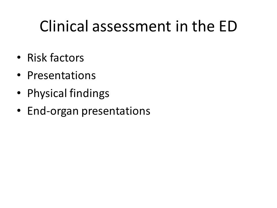 Clinical assessment in the ED Risk factors Presentations Physical findings End-organ presentations