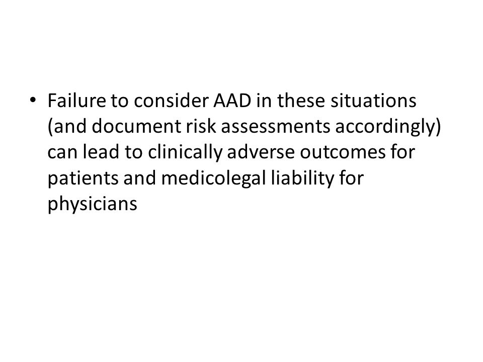 Failure to consider AAD in these situations (and document risk assessments accordingly) can lead to clinically adverse outcomes for patients and medicolegal liability for physicians