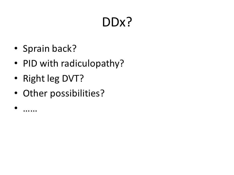 DDx? Sprain back? PID with radiculopathy? Right leg DVT? Other possibilities? ……