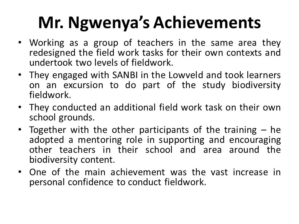 Mr. Ngwenya's Achievements Working as a group of teachers in the same area they redesigned the field work tasks for their own contexts and undertook t