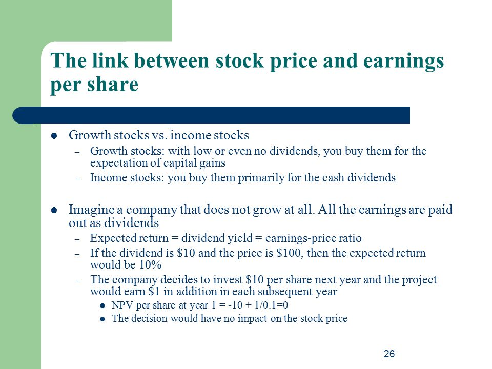 26 The link between stock price and earnings per share Growth stocks vs. income stocks – Growth stocks: with low or even no dividends, you buy them fo