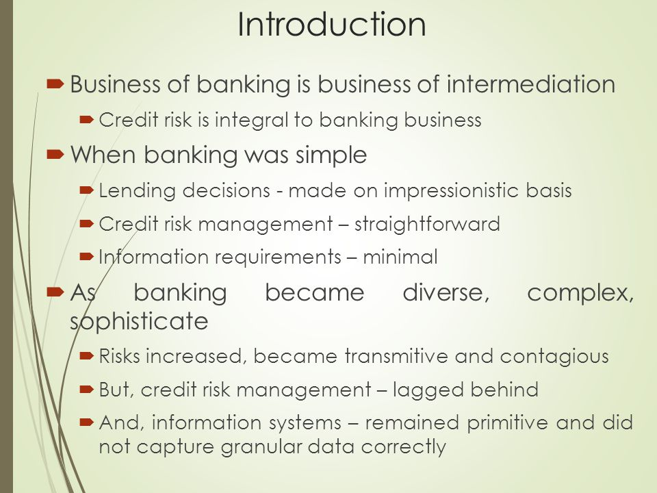 Introduction  Business of banking is business of intermediation  Credit risk is integral to banking business  When banking was simple  Lending decisions - made on impressionistic basis  Credit risk management – straightforward  Information requirements – minimal  As banking became diverse, complex, sophisticate  Risks increased, became transmitive and contagious  But, credit risk management – lagged behind  And, information systems – remained primitive and did not capture granular data correctly