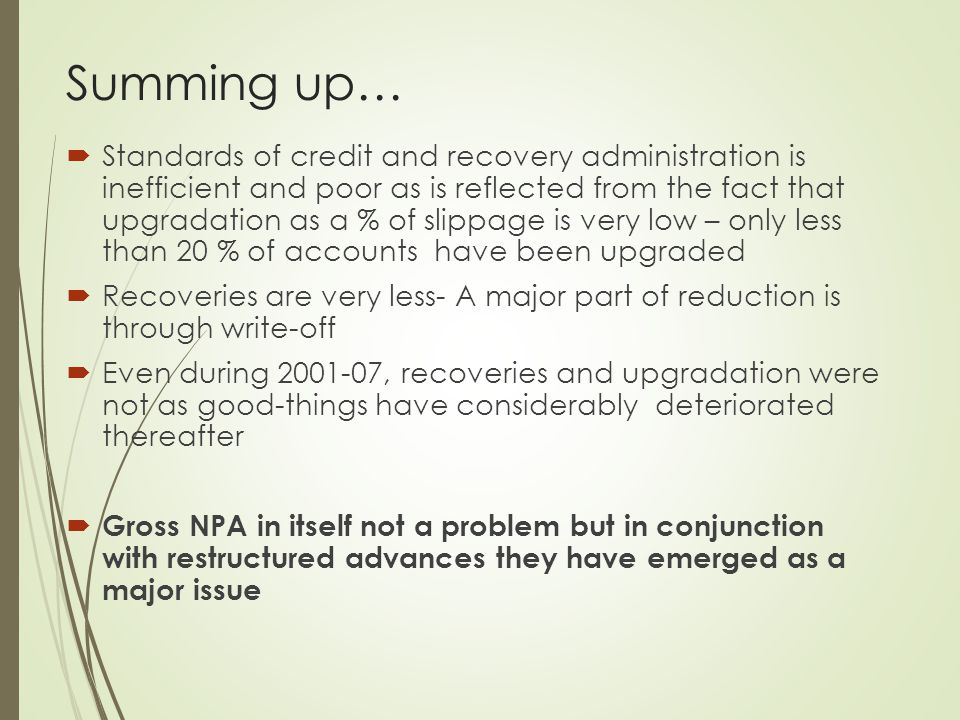 Summing up…  Standards of credit and recovery administration is inefficient and poor as is reflected from the fact that upgradation as a % of slippag