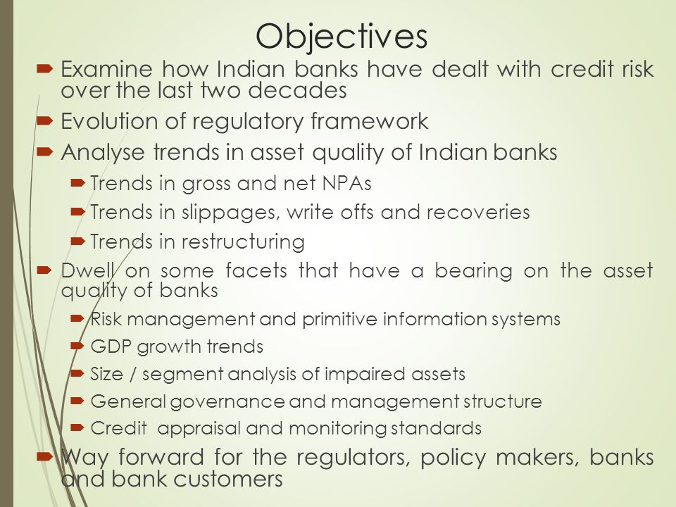 Objectives  Examine how Indian banks have dealt with credit risk over the last two decades  Evolution of regulatory framework  Analyse trends in as