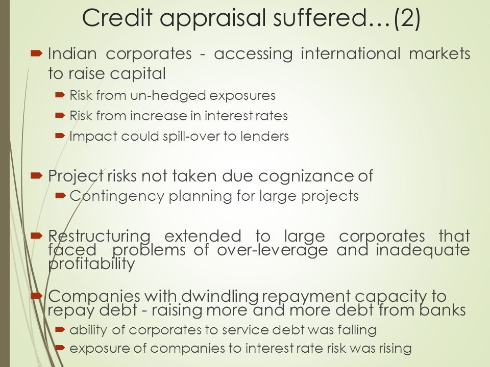  Indian corporates - accessing international markets to raise capital  Risk from un-hedged exposures  Risk from increase in interest rates  Impact could spill-over to lenders  Project risks not taken due cognizance of  Contingency planning for large projects  Restructuring extended to large corporates that faced problems of over-leverage and inadequate profitability  Companies with dwindling repayment capacity to repay debt - raising more and more debt from banks  ability of corporates to service debt was falling  exposure of companies to interest rate risk was rising Credit appraisal suffered…(2)