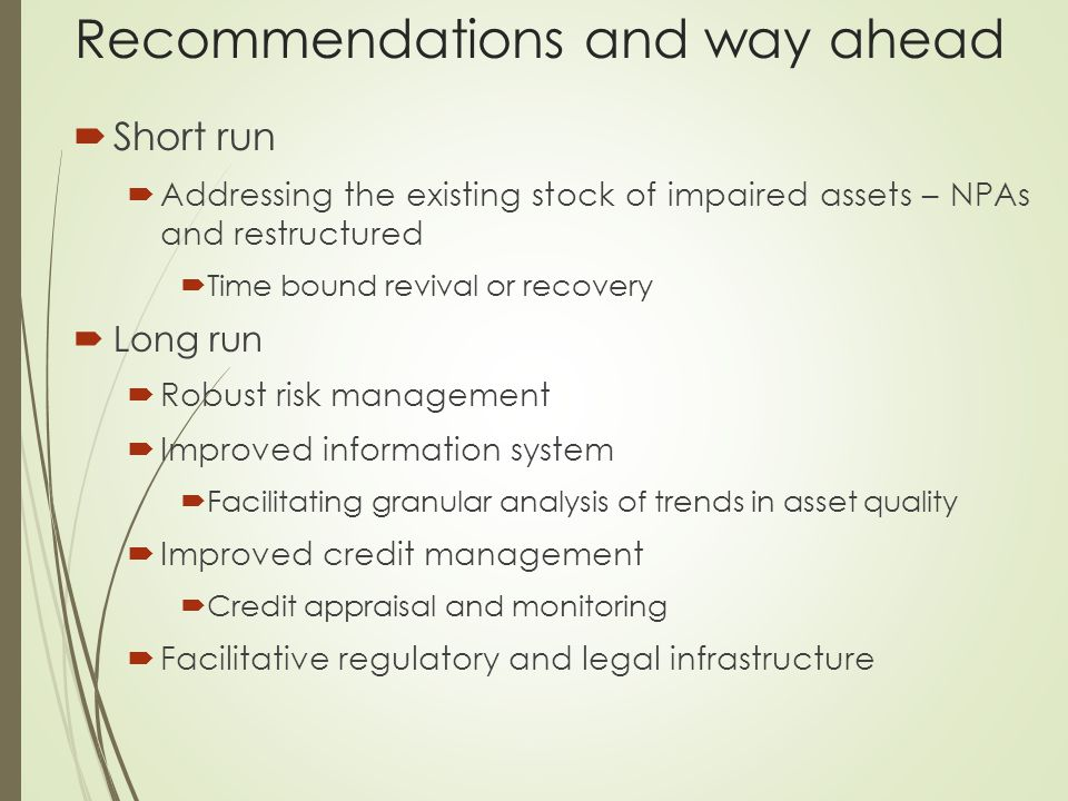 Recommendations and way ahead  Short run  Addressing the existing stock of impaired assets – NPAs and restructured  Time bound revival or recovery  Long run  Robust risk management  Improved information system  Facilitating granular analysis of trends in asset quality  Improved credit management  Credit appraisal and monitoring  Facilitative regulatory and legal infrastructure