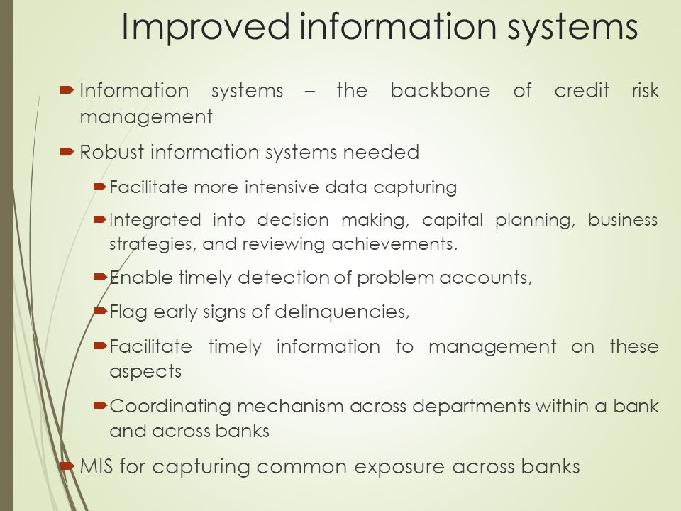 Improved information systems  Information systems – the backbone of credit risk management  Robust information systems needed  Facilitate more inte