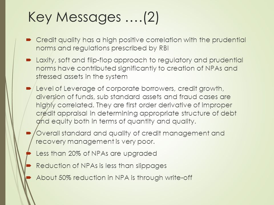 Key Messages ….(2)  Credit quality has a high positive correlation with the prudential norms and regulations prescribed by RBI  Laxity, soft and flip-flop approach to regulatory and prudential norms have contributed significantly to creation of NPAs and stressed assets in the system  Level of Leverage of corporate borrowers, credit growth, diversion of funds, sub standard assets and fraud cases are highly correlated.